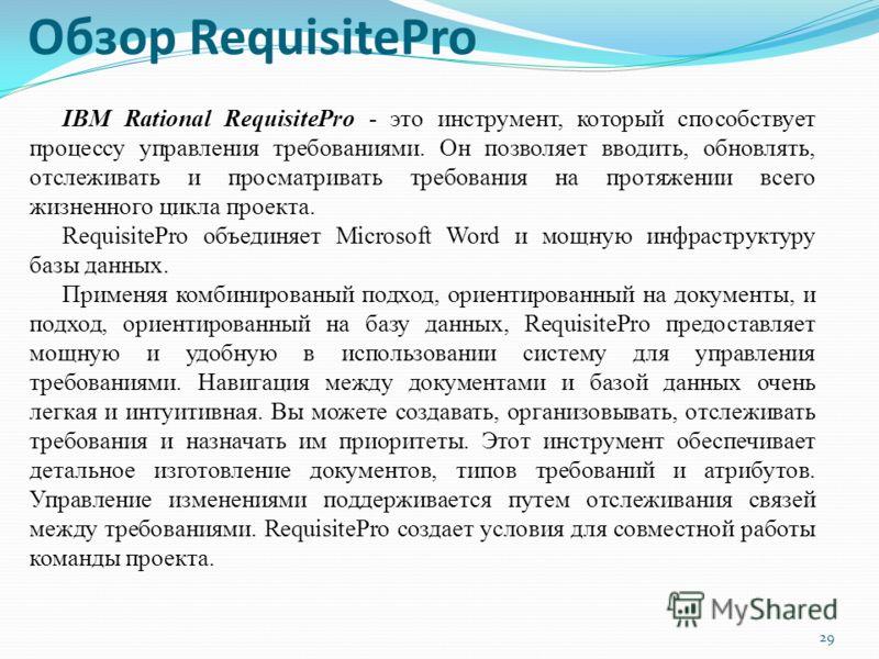 Обзор RequisitePro 29 IBM Rational RequisitePro - это инструмент, который способствует процессу управления требованиями. Он позволяет вводить, обновлять, отслеживать и просматривать требования на протяжении всего жизненного цикла проекта. RequisitePr