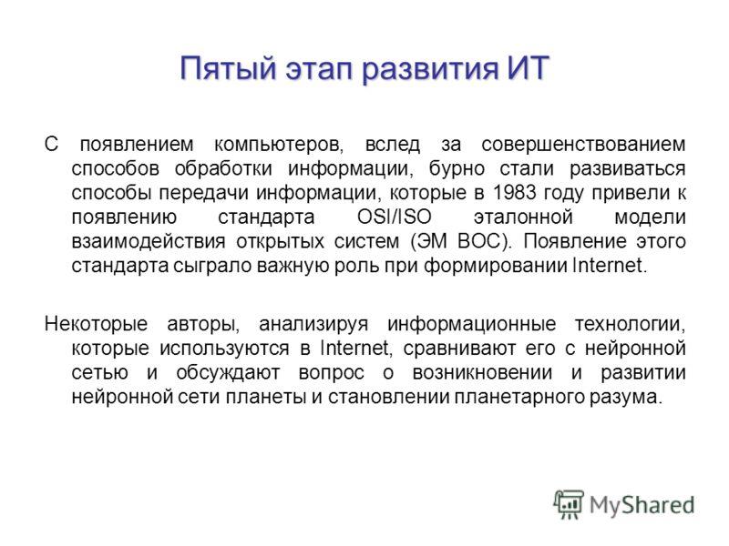 Пятый этап развития ИТ С появлением компьютеров, вслед за совершенствованием способов обработки информации, бурно стали развиваться способы передачи информации, которые в 1983 году привели к появлению стандарта OSI/ISO эталонной модели взаимодействия
