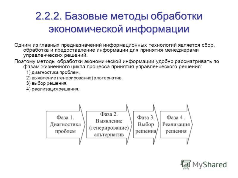 2.2.2. Базовые методы обработки экономической информации Одним из главных предназначений информационных технологий является сбор, обработка и предоставление информации для принятия менеджерами управленческих решений. Поэтому методы обработки экономич