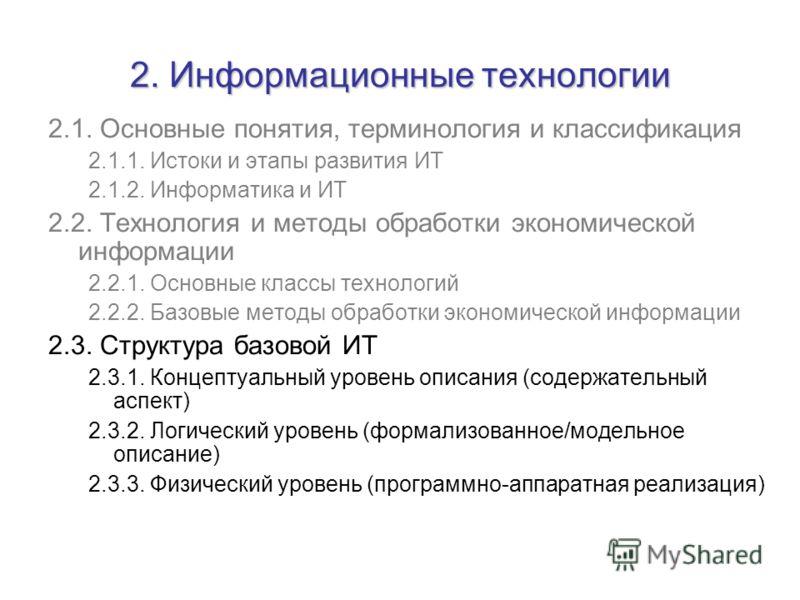 2. Информационные технологии 2.1. Основные понятия, терминология и классификация 2.1.1. Истоки и этапы развития ИТ 2.1.2. Информатика и ИТ 2.2. Технология и методы обработки экономической информации 2.2.1. Основные классы технологий 2.2.2. Базовые ме