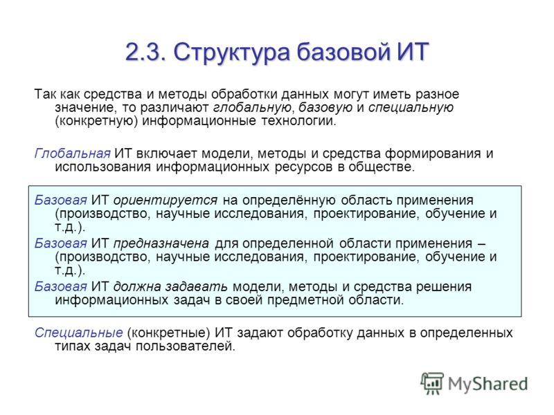 2.3. Структура базовой ИТ Так как средства и методы обработки данных могут иметь разное значение, то различают глобальную, базовую и специальную (конкретную) информационные технологии. Глобальная ИТ включает модели, методы и средства формирования и и