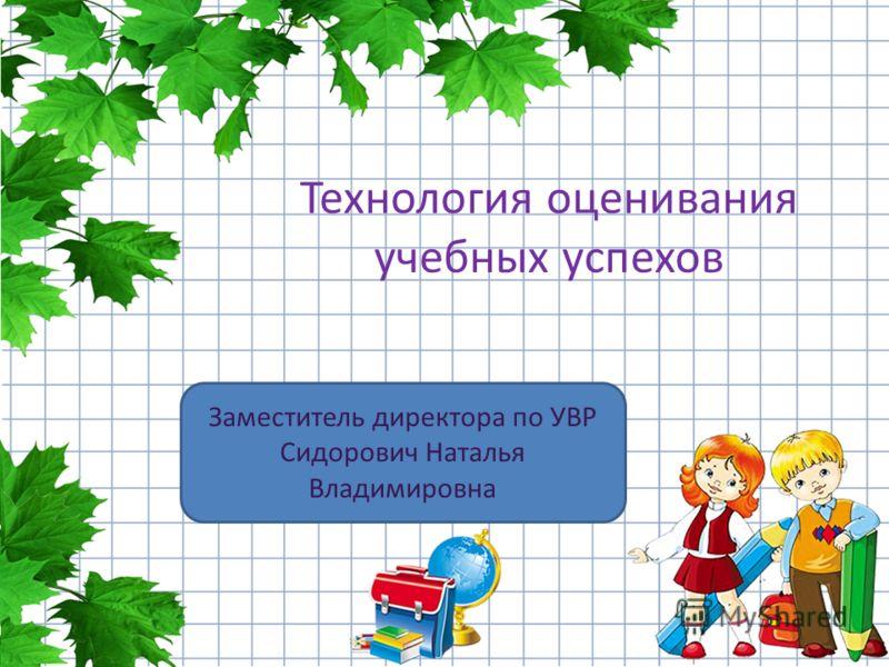 Технология оценивания учебных успехов Заместитель директора по УВР Сидорович Наталья Владимировна