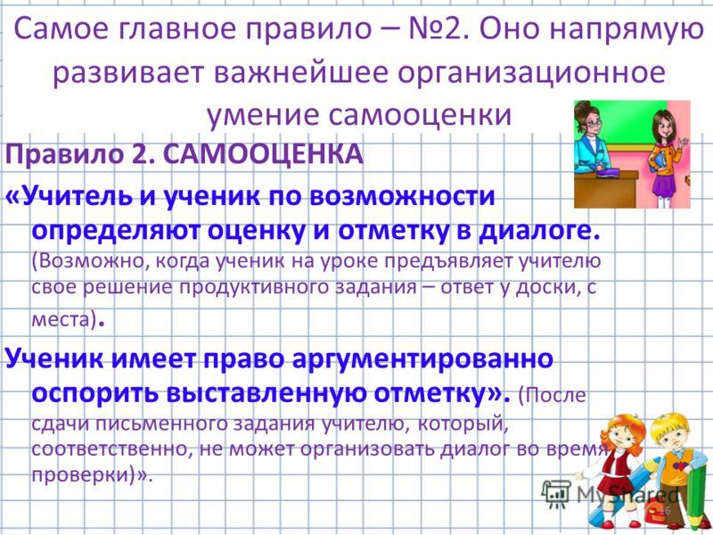 16 Самое главное правило – 2. Оно напрямую развивает важнейшее организационное умение самооценки Правило 2. САМООЦЕНКА «Учитель и ученик по возможности определяют оценку и отметку в диалоге. (Возможно, когда ученик на уроке предъявляет учителю свое р