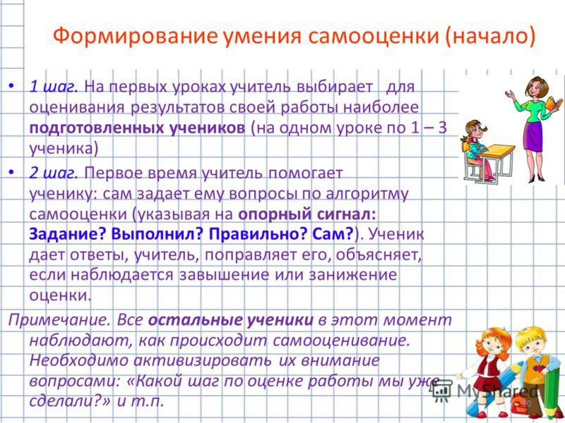 20 Формирование умения самооценки (начало) 1 шаг. На первых уроках учитель выбирает для оценивания результатов своей работы наиболее подготовленных учеников (на одном уроке по 1 – 3 ученика) 2 шаг. Первое время учитель помогает ученику: сам задает ем