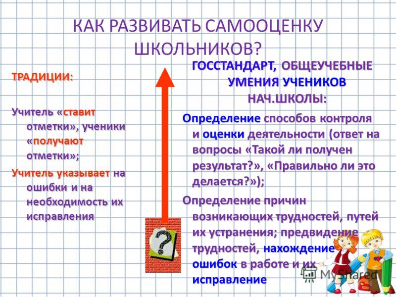 6 КАК РАЗВИВАТЬ САМООЦЕНКУ ШКОЛЬНИКОВ? ТРАДИЦИИ: Учитель «ставит отметки», ученики «получают отметки»; Учитель указывает на ошибки и на необходимость их исправления ГОССТАНДАРТ, ОБЩЕУЧЕБНЫЕ УМЕНИЯ УЧЕНИКОВ НАЧ.ШКОЛЫ: Определение способов контроля и о
