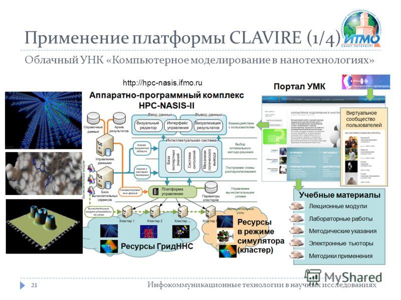 Применение платформы CLAVIRE (1/4) Инфокоммуникационные технологии в научных исследованиях21 Облачный УНК «Компьютерное моделирование в нанотехнологиях» http://hpc-nasis.ifmo.ru