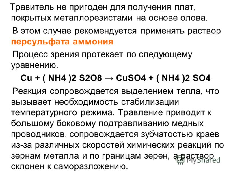 Травитель не пригоден для получения плат, покрытых металлорезистами на основе олова. В этом случае рекомендуется применять раствор персульфата аммония Процесс зрения протекает по следующему уравнению. Cu + ( NH4 )2 S2O8 CuSO4 + ( NH4 )2 SO4 Реакция с