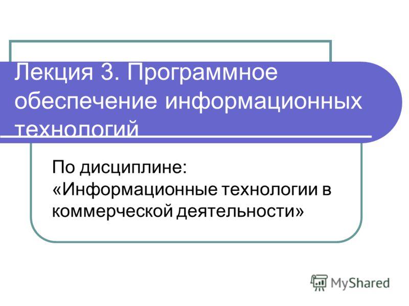 Лекция 3. Программное обеспечение информационных технологий По дисциплине: «Информационные технологии в коммерческой деятельности»