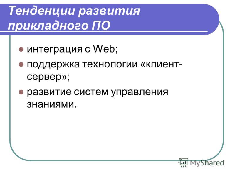 Тенденции развития прикладного ПО интеграция с Web; поддержка технологии «клиент- сервер»; развитие систем управления знаниями.