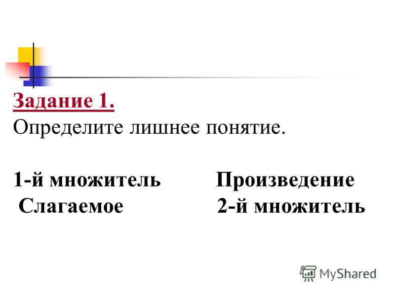 Задание 1. Определите лишнее понятие. 1-й множитель Произведение Слагаемое 2-й множитель