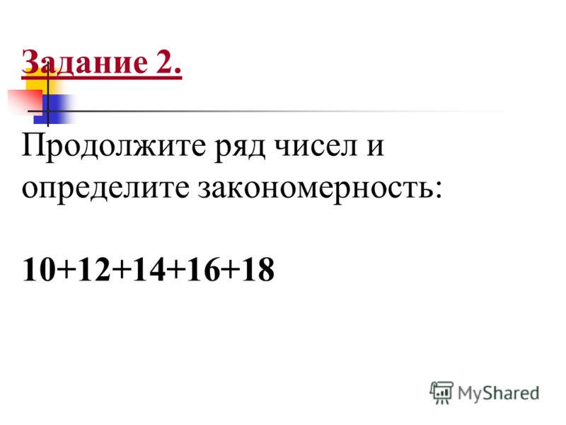 Задание 2. Продолжите ряд чисел и определите закономерность: 10+12+14+16+18