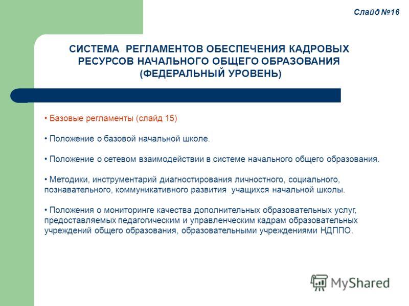 Слайд 16 Базовые регламенты (слайд 15) Положение о базовой начальной школе. Положение о сетевом взаимодействии в системе начального общего образования. Методики, инструментарий диагностирования личностного, социального, познавательного, коммуникативн