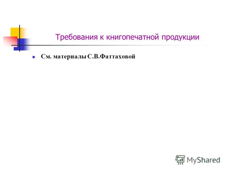 Требования к книгопечатной продукции См. материалы С.В.Фаттаховой