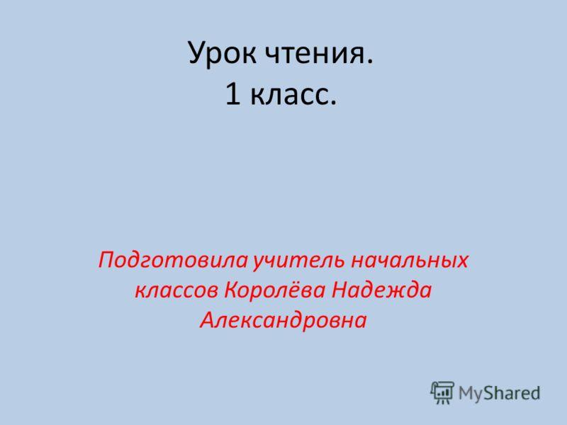 Урок чтения. 1 класс. Подготовила учитель начальных классов Королёва Надежда Александровна