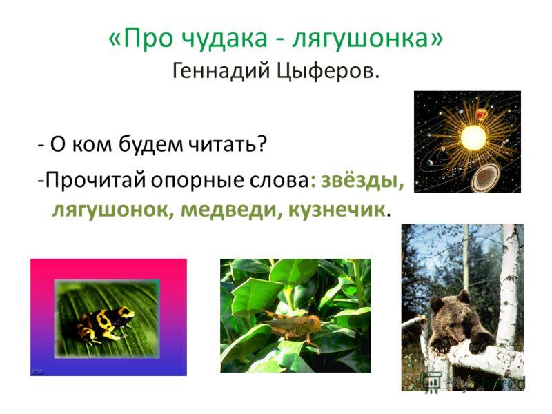«Про чудака - лягушонка» Геннадий Цыферов. - О ком будем читать? -Прочитай опорные слова: звёзды, лягушонок, медведи, кузнечик.