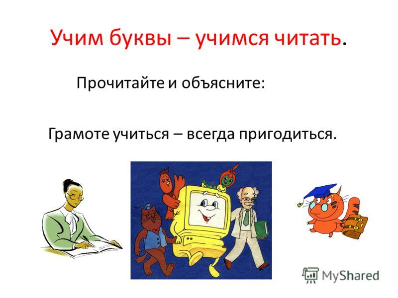 Учим буквы – учимся читать. Прочитайте и объясните: Грамоте учиться – всегда пригодиться.