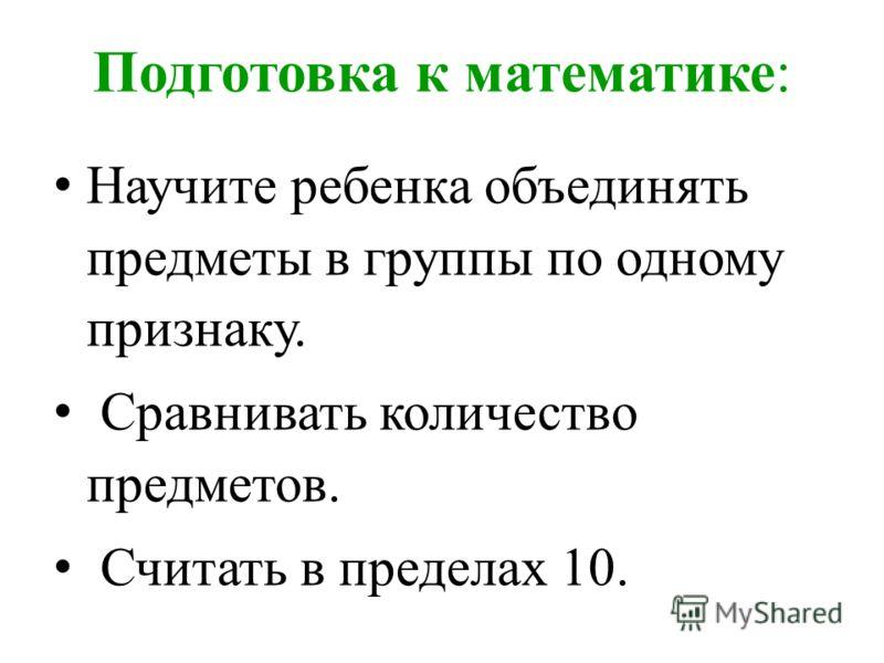 Подготовка к математике: Научите ребенка объединять предметы в группы по одному признаку. Сравнивать количество предметов. Считать в пределах 10.