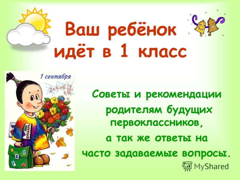 Ваш ребёнок идёт в 1 класс Советы и рекомендации родителям будущих первоклассников, а так же ответы на часто задаваемые вопросы.