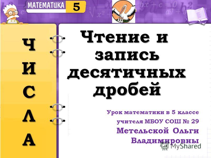 Чтение и запись десятичных десятичныхдробей 5 Урок математики в 5 классе учителя МБОУ СОШ 29 Метельской Ольги Владимировны