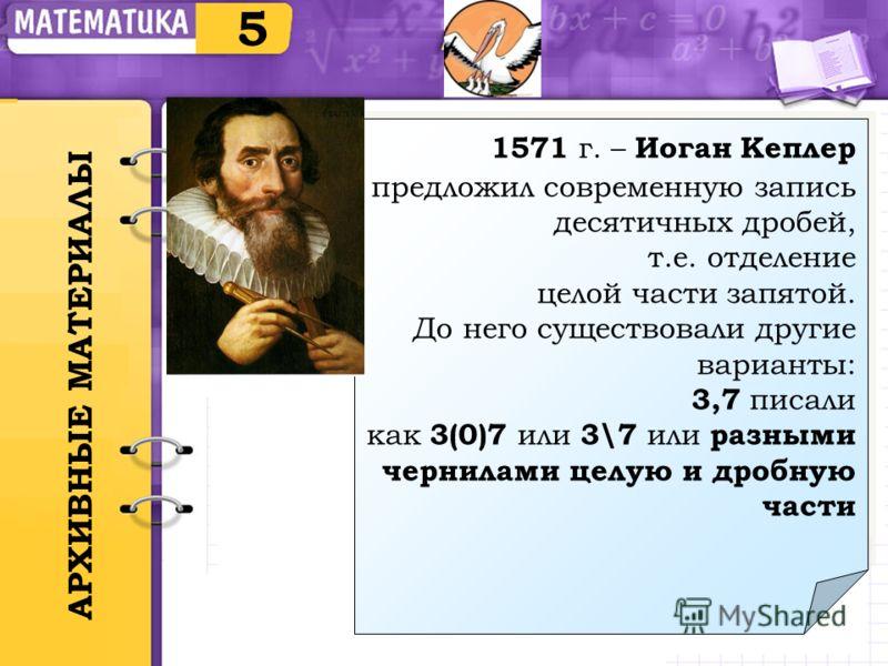 5 1571 г. – Иоган Кеплер предложил современную запись десятичных дробей, т.е. отделение целой части запятой. До него существовали другие варианты: 3,7 писали как 3(0)7 или 3\7 или разными чернилами целую и дробную части 1571 г. – Иоган Кеплер предлож