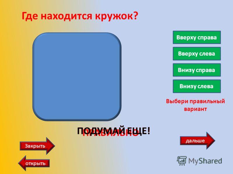 дальше Закрыть открыть Где находится кружок? Вверху справа Вверху слева Внизу справа Внизу слева Выбери правильный вариант ПРАВИЛЬНО ПОДУМАЙ ЕЩЕ!