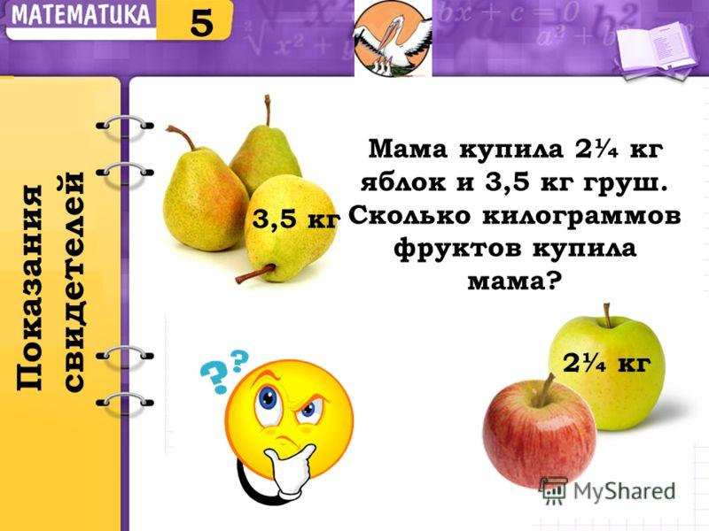 Мама купила 2¼ кг яблок и 3,5 кг груш. Сколько килограммов фруктов купила мама? 5 Показания свидетелей 3,5 кг 2¼ кг