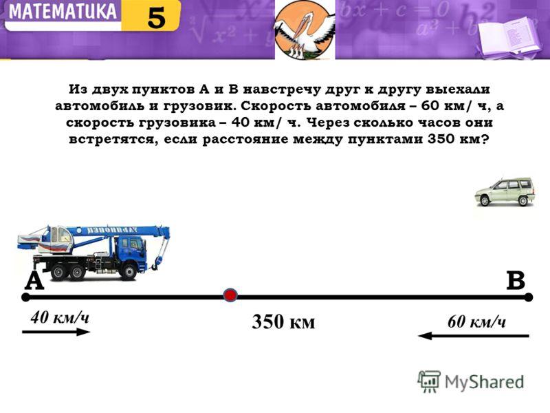 Из двух пунктов А и В навстречу друг к другу выехали автомобиль и грузовик. Скорость автомобиля – 60 км/ ч, а скорость грузовика – 40 км/ ч. Через сколько часов они встретятся, если расстояние между пунктами 350 км? 5 350 км АВ 40 км/ч 60 км/ч