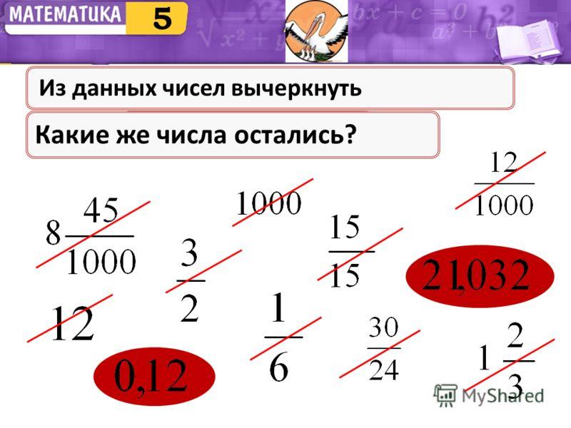 Натуральные числаПравильные дробиНеправильные дроби Смешанные числа Какие же числа остались? 5 Из данных чисел вычеркнуть