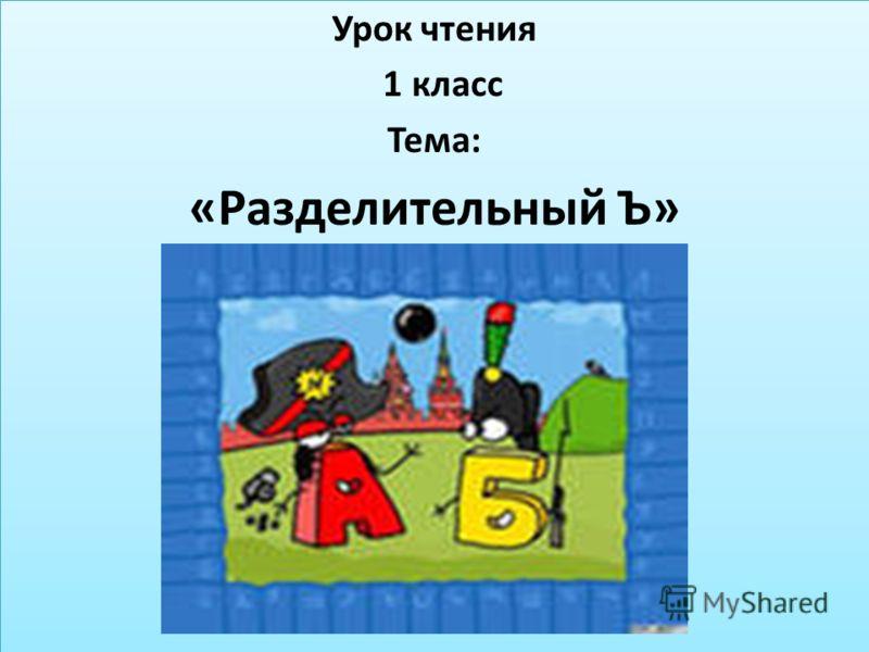 Урок чтения 1 класс Тема: «Разделительный Ъ» Урок чтения 1 класс Тема: «Разделительный Ъ»