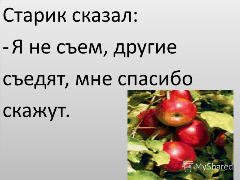 Старик сказал: -Я не съем, другие съедят, мне спасибо скажут. Старик сказал: -Я не съем, другие съедят, мне спасибо скажут.