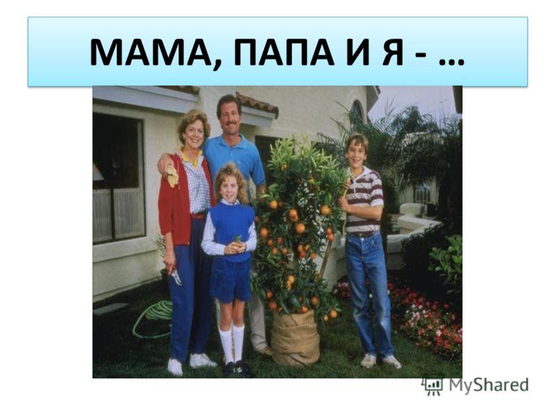 МАМА, ПАПА И Я - …