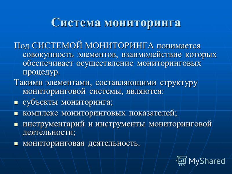Система мониторинга Под СИСТЕМОЙ МОНИТОРИНГА понимается совокупность элементов, взаимодействие которых обеспечивает осуществление мониторинговых процедур. Такими элементами, составляющими структуру мониторинговой системы, являются: субъекты мониторин