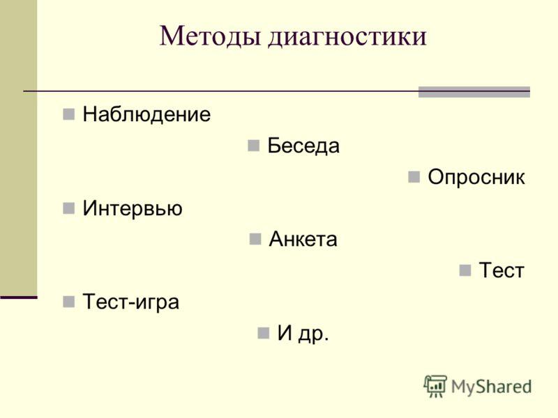 Методы диагностики Наблюдение Беседа Опросник Интервью Анкета Тест Тест-игра И др.