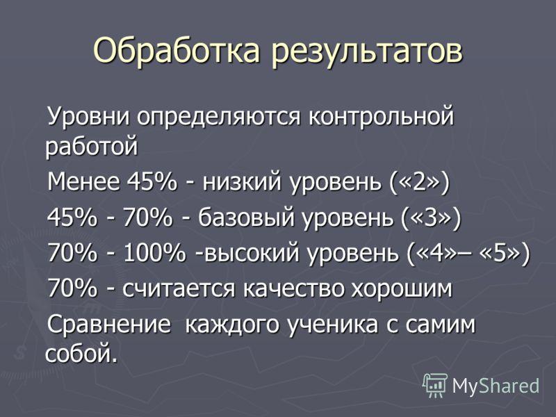 Обработка результатов Уровни определяются контрольной работой Уровни определяются контрольной работой Менее 45% - низкий уровень («2») Менее 45% - низкий уровень («2») 45% - 70% - базовый уровень («3») 45% - 70% - базовый уровень («3») 70% - 100% -вы