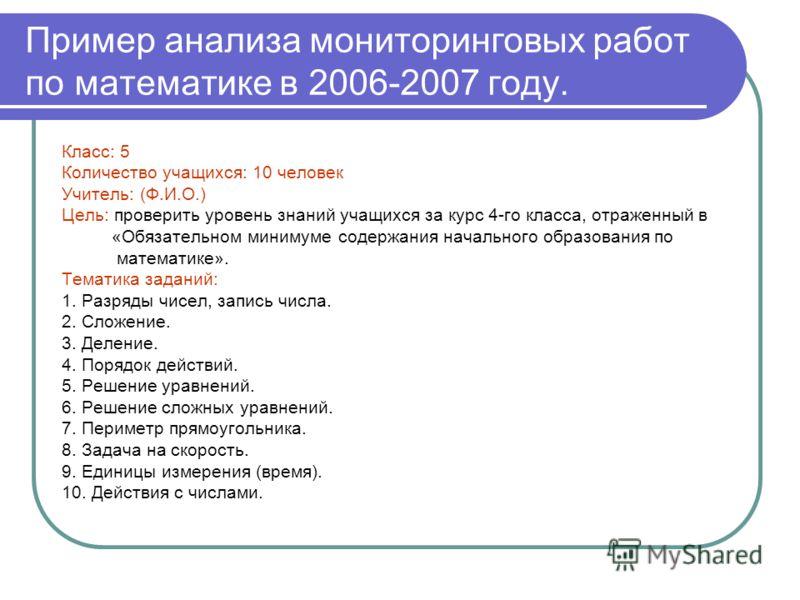 Пример анализа мониторинговых работ по математике в 2006-2007 году. Класс: 5 Количество учащихся: 10 человек Учитель: (Ф.И.О.) Цель: проверить уровень знаний учащихся за курс 4-го класса, отраженный в «Обязательном минимуме содержания начального обра