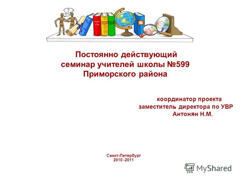 Постоянно действующий семинар учителей школы 599 Приморского района координатор проекта заместитель директора по УВР Антонян Н.М. Санкт-Петербург 2010 -2011