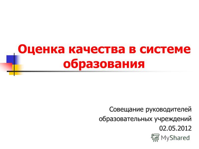 Оценка качества в системе образования Совещание руководителей образовательных учреждений 02.05.2012