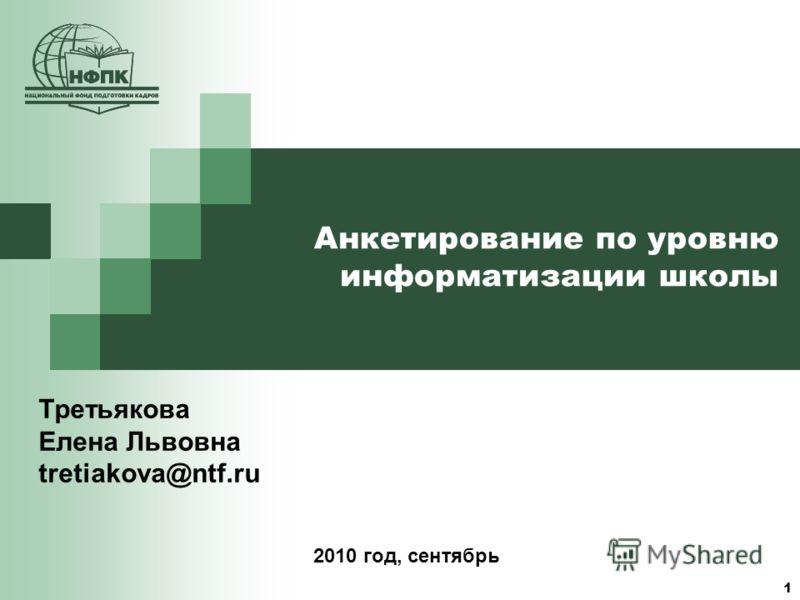 1 Анкетирование по уровню информатизации школы Третьякова Елена Львовна tretiakova@ntf.ru 2010 год, сентябрь