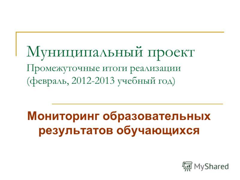Муниципальный проект Промежуточные итоги реализации (февраль, 2012-2013 учебный год) Мониторинг образовательных результатов обучающихся