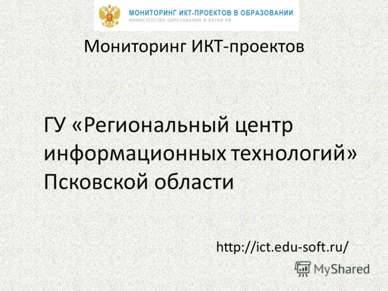 Мониторинг ИКТ-проектов ГУ «Региональный центр информационных технологий» Псковской области http://ict.edu-soft.ru/