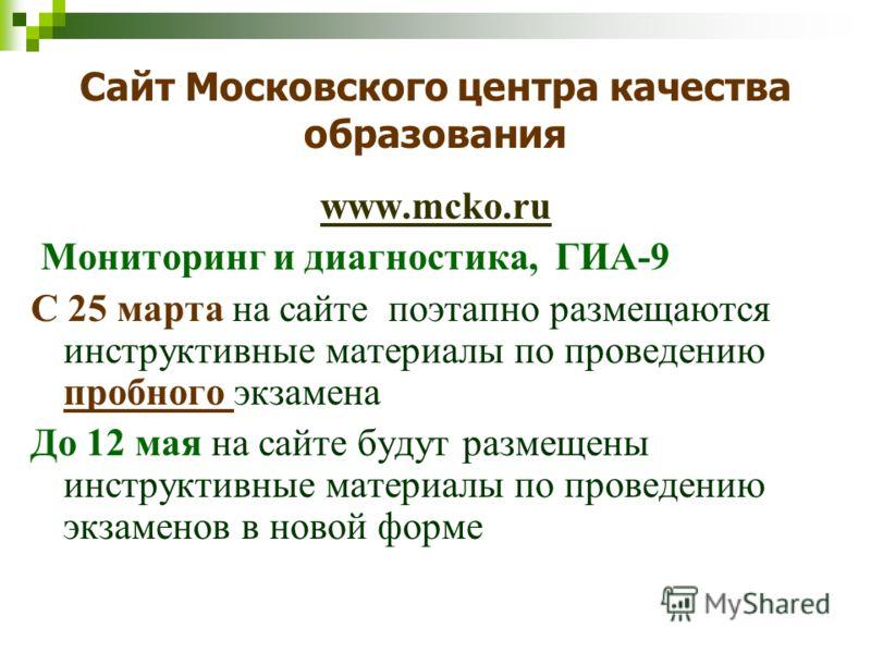 Сайт Московского центра качества образования www.mcko.ru Мониторинг и диагностика, ГИА-9 С 25 марта на сайте поэтапно размещаются инструктивные материалы по проведению пробного экзамена До 12 мая на сайте будут размещены инструктивные материалы по пр