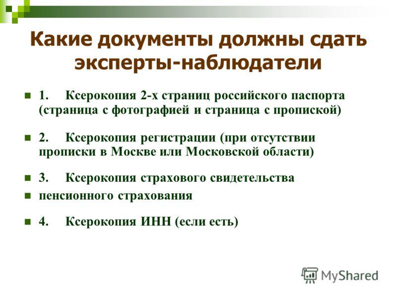 Какие документы должны сдать эксперты-наблюдатели 1. Ксерокопия 2-х страниц российского паспорта (страница с фотографией и страница с пропиской) 2. Ксерокопия регистрации (при отсутствии прописки в Москве или Московской области) 3. Ксерокопия страхов