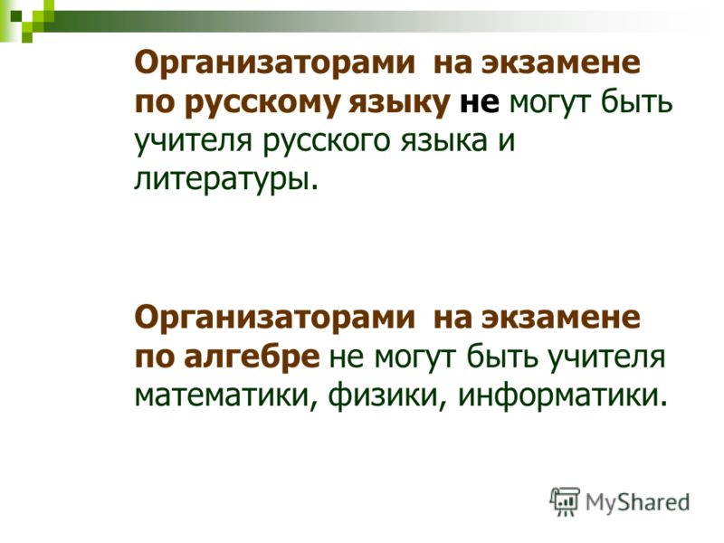 Организаторами на экзамене по русскому языку не могут быть учителя русского языка и литературы. Организаторами на экзамене по алгебре не могут быть учителя математики, физики, информатики.
