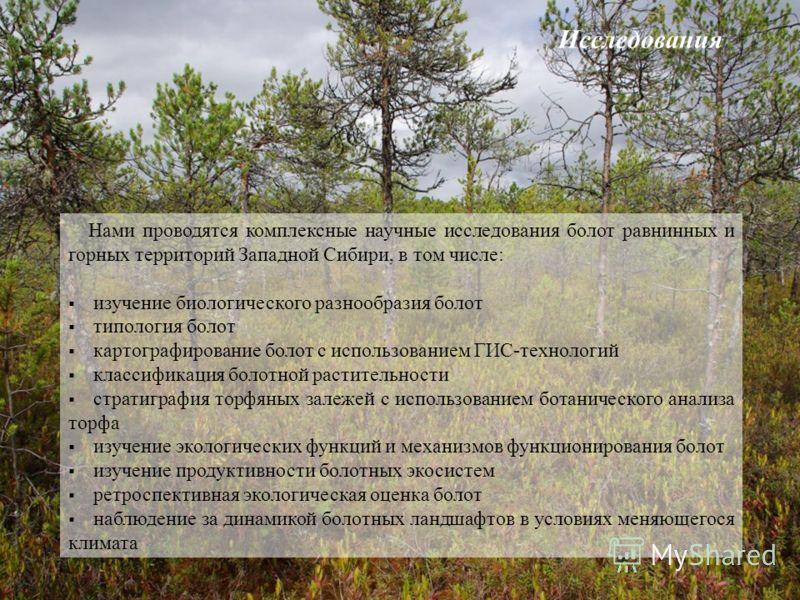 Нами проводятся комплексные научные исследования болот равнинных и горных территорий Западной Сибири, в том числе: изучение биологического разнообразия болот типология болот картографирование болот с использованием ГИС-технологий классификация болотн
