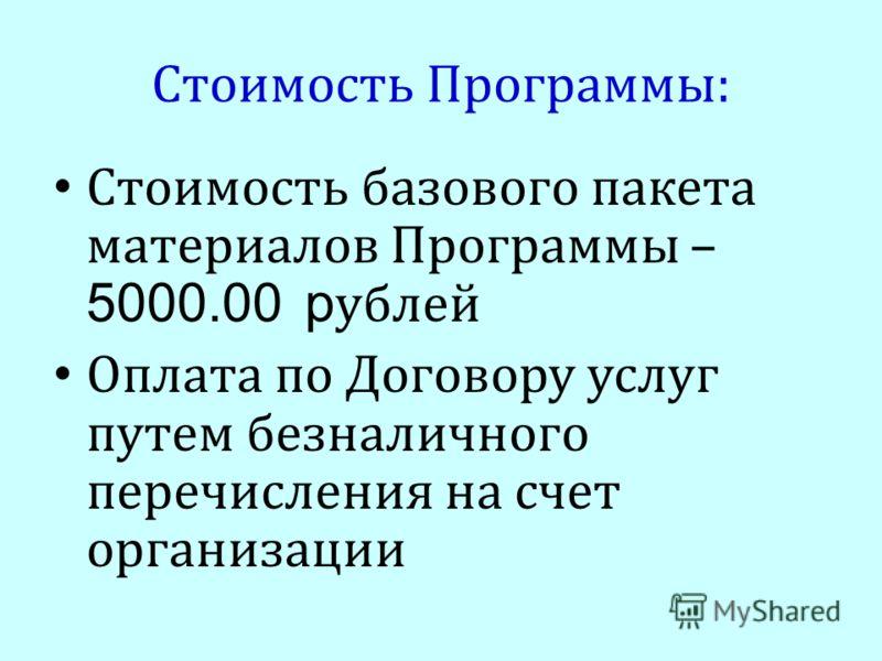 Стоимость Программы: Стоимость базового пакета материалов Программы – 5000.00 р ублей Оплата по Договору услуг путем безналичного перечисления на счет организации