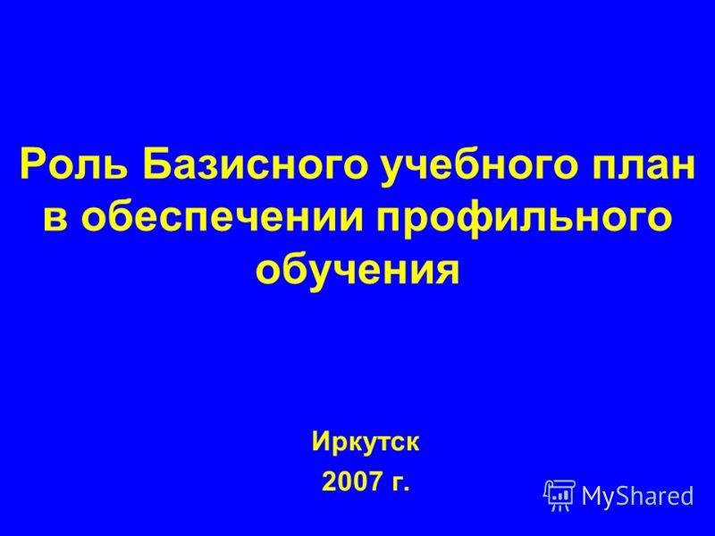 Роль Базисного учебного план в обеспечении профильного обучения Иркутск 2007 г.