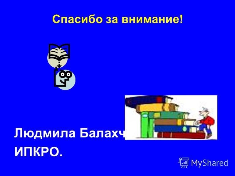Спасибо за внимание! Людмила Балахчи ИПКРО.