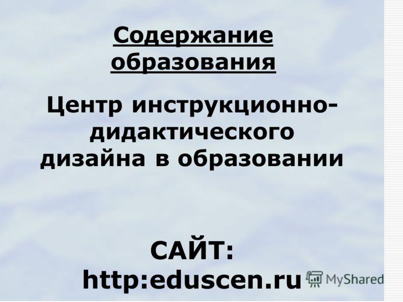 Содержание образования Центр инструкционно- дидактического дизайна в образовании САЙТ: http:eduscen.ru