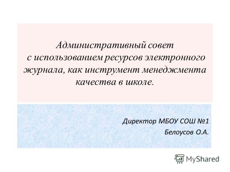 Административный совет с использованием ресурсов электронного журнала, как инструмент менеджмента качества в школе. Директор МБОУ СОШ 1 Белоусов О.А.
