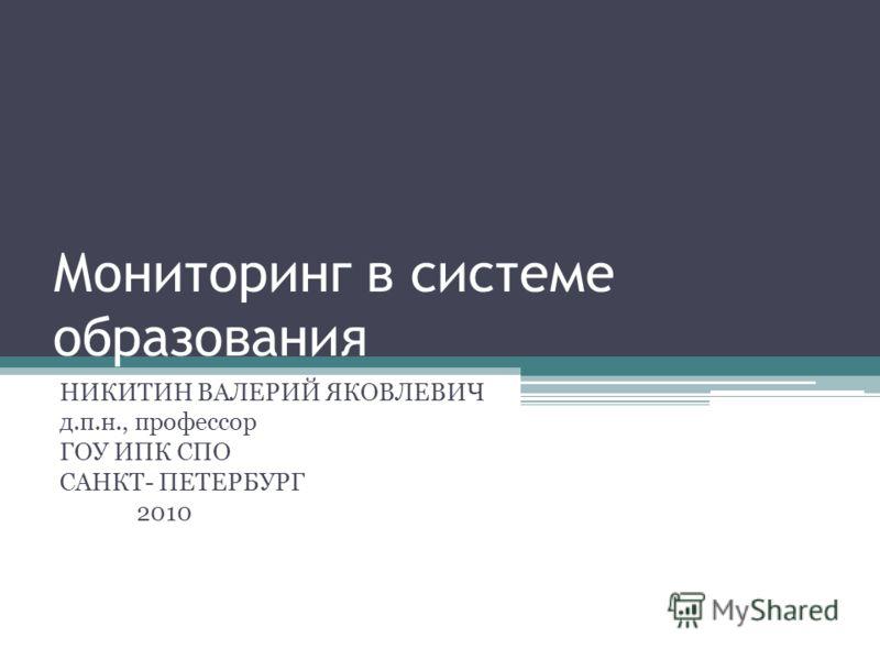 Мониторинг в системе образования НИКИТИН ВАЛЕРИЙ ЯКОВЛЕВИЧ д.п.н., профессор ГОУ ИПК СПО САНКТ- ПЕТЕРБУРГ 2010